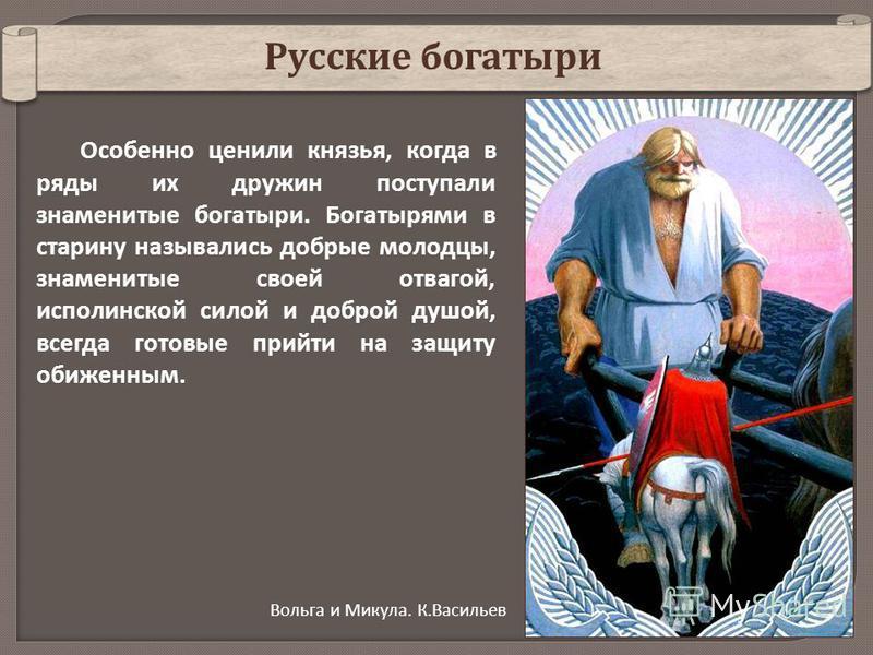 Особенно ценили князья, когда в ряды их дружин поступали знаменитые богатыри. Богатырями в старину назывались добрые молодцы, знаменитые своей отвагой, исполинской силой и доброй душой, всегда готовые прийти на защиту обиженным. Русские богатыри Воль