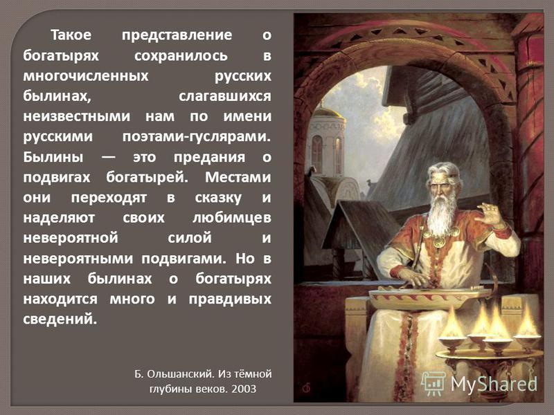 Такое представление о богатырях сохранилось в многочисленных русских былинах, слагавшихся неизвестными нам по имени русскими поэтами-гуслярами. Былины это предания о подвигах богатырей. Местами они переходят в сказку и наделяют своих любимцев невероя