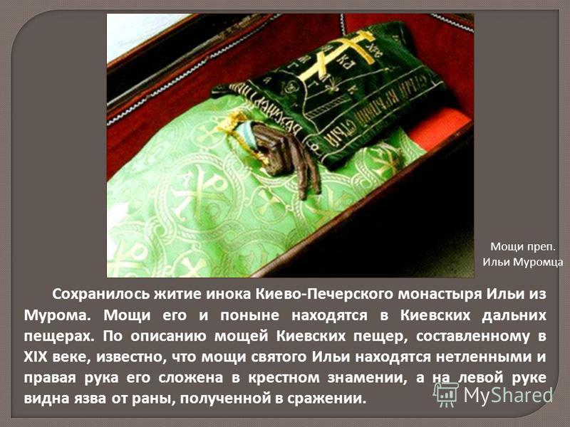 Сохранилось житие инока Киево-Печерского монастыря Ильи из Мурома. Мощи его и поныне находятся в Киевских дальних пещерах. По описанию мощей Киевских пещер, составленному в XIX веке, известно, что мощи святого Ильи находятся нетленными и правая рука