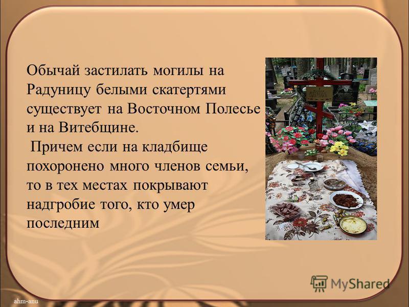 Обычай застилать могилы на Радуницу белыми скатертями существует на Восточном Полесье и на Витебщине. Причем если на кладбище похоронено много членов семьи, то в тех местах покрывают надгробие того, кто умер последним