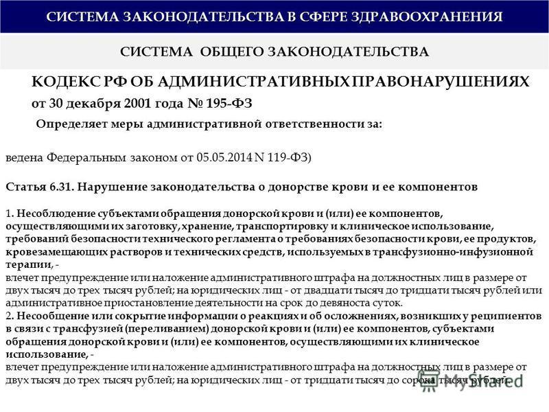 СИСТЕМА ЗАКОНОДАТЕЛЬСТВА В СФЕРЕ ЗДРАВООХРАНЕНИЯ СИСТЕМА ОБЩЕГО ЗАКОНОДАТЕЛЬСТВА КОДЕКС РФ ОБ АДМИНИСТРАТИВНЫХ ПРАВОНАРУШЕНИЯХ от 30 декабря 2001 года 195-ФЗ Определяет меры административной ответственности за: ведена Федеральным законом от 05.05.201