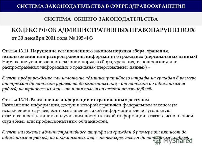 СИСТЕМА ЗАКОНОДАТЕЛЬСТВА В СФЕРЕ ЗДРАВООХРАНЕНИЯ СИСТЕМА ОБЩЕГО ЗАКОНОДАТЕЛЬСТВА КОДЕКС РФ ОБ АДМИНИСТРАТИВНЫХ ПРАВОНАРУШЕНИЯХ от 30 декабря 2001 года 195-ФЗ Статья 13.11. Нарушение установленного законом порядка сбора, хранения, использования или ра