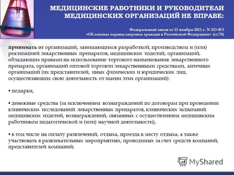 МЕДИЦИНСКИЕ РАБОТНИКИ И РУКОВОДИТЕЛИ МЕДИЦИНСКИХ ОРГАНИЗАЦИЙ НЕ ВПРАВЕ: Федеральный закон от 21 ноября 2011 г. N 323-ФЗ «Об основах охраны здоровья граждан в Российской Федерации» (ст.74) принимать от организаций, занимающихся разработкой, производст
