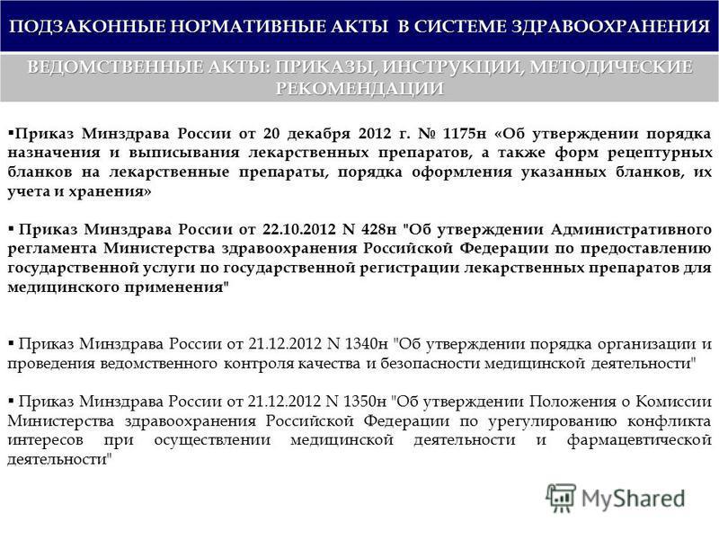 ПОДЗАКОННЫЕ НОРМАТИВНЫЕ АКТЫ В СИСТЕМЕ ЗДРАВООХРАНЕНИЯ ВЕДОМСТВЕННЫЕ АКТЫ: ПРИКАЗЫ, ИНСТРУКЦИИ, МЕТОДИЧЕСКИЕ РЕКОМЕНДАЦИИ Приказ Минздрава России от 20 декабря 2012 г. 1175 н «Об утверждении порядка назначения и выписывания лекарственных препаратов,