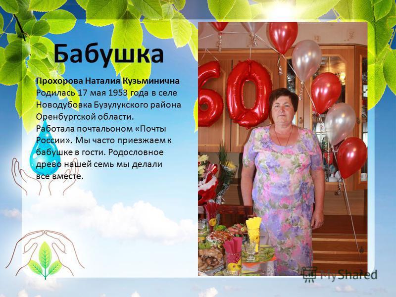 Прохорова Наталия Кузьминична Родилась 17 мая 1953 года в селе Новодубовка Бузулукского района Оренбургской области. Работала почтальоном «Почты России». Мы часто приезжаем к бабушке в гости. Родословное древо нашей семь мы делали все вместе.