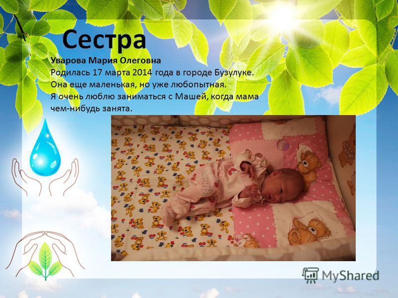 Уварова Мария Олеговна Родилась 17 марта 2014 года в городе Бузулуке. Она еще маленькая, но уже любопытная. Я очень люблю заниматься с Машей, когда мама чем-нибудь занята.