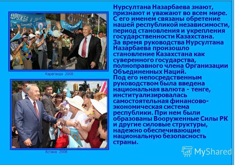 Нурсултана Назарбаева знают, признают и уважают во всем мире. С его именем связаны обретение нашей республикой независимости, период становления и укрепления государственности Казахстана. За время руководства Нурсултана Назарбаева произошло становлен