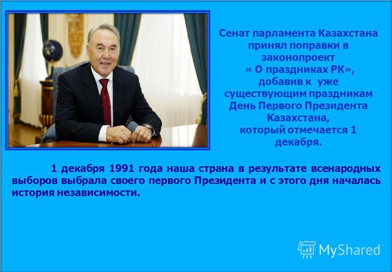 Сенат парламента Казахстана принял поправки в законопроект « О праздниках РК», добавив к уже существующим праздникам День Первого Президента Казахстана, который отмечается 1 декабря. 1 декабря 1991 года наша страна в результате всенародных выборов вы