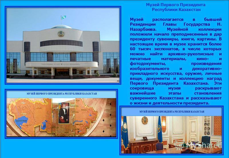 Музей Первого Президента Республики Казахстан Музей располагается в бывшей Резиденции Главы Государства Н. Назарбаева. Музейной коллекции положили начало преподнесенные в дар президенту сувениры, книги, картины. В настоящее время в музее хранится бол