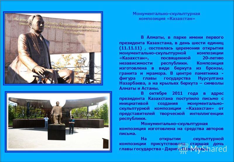 Монументально-скульптурная композиция «Казахстан» В Алматы, в парке имени первого президента Казахстана, в день шести единиц (11.11.11), состоялась церемония открытия монументально-скульптурной композиции «Казахстан», посвященной 20-летию независимос