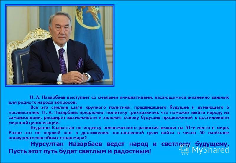 Н. А. Назарбаев выступает со смелыми инициативами, касающимися жизненно важных для родного народа вопросов. Все это смелые шаги крупного политика, предвидящего будущее и думающего о последствиях. Н. А. Назарбаев предложил политику трехъязычия, что по
