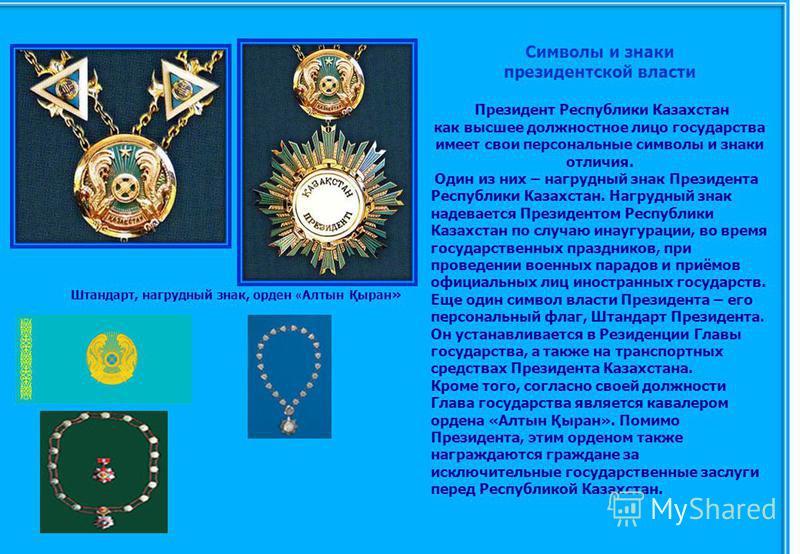 Символы и знаки президентской власти Президент Республики Казахстан как высшее должностное лицо государства имеет свои персональные символы и знаки отличия. Один из них – нагрудный знак Президента Республики Казахстан. Нагрудный знак надевается Прези