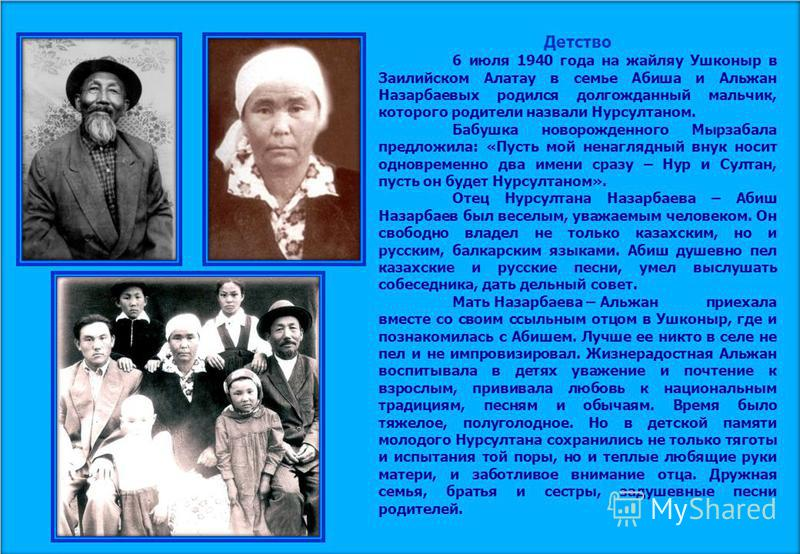 Детство 6 июля 1940 года на жайляу Ушконыр в Заилийском Алатау в семье Абиша и Альжан Назарбаевых родился долгожданный мальчик, которого родители назвали Нурсултаном. Бабушка новорожденного Мырзабала предложила: «Пусть мой ненаглядный внук носит одно