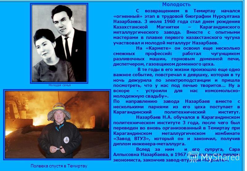 Молодость С возвращением в Темиртау начался «огненный» этап в трудовой биографии Нурсултана Назарбаева. 3 июля 1960 года стал днем рождения Казахстанской Магнитки – Карагандинского металлургического завода. Вместе с опытными мастерами в плавке первог