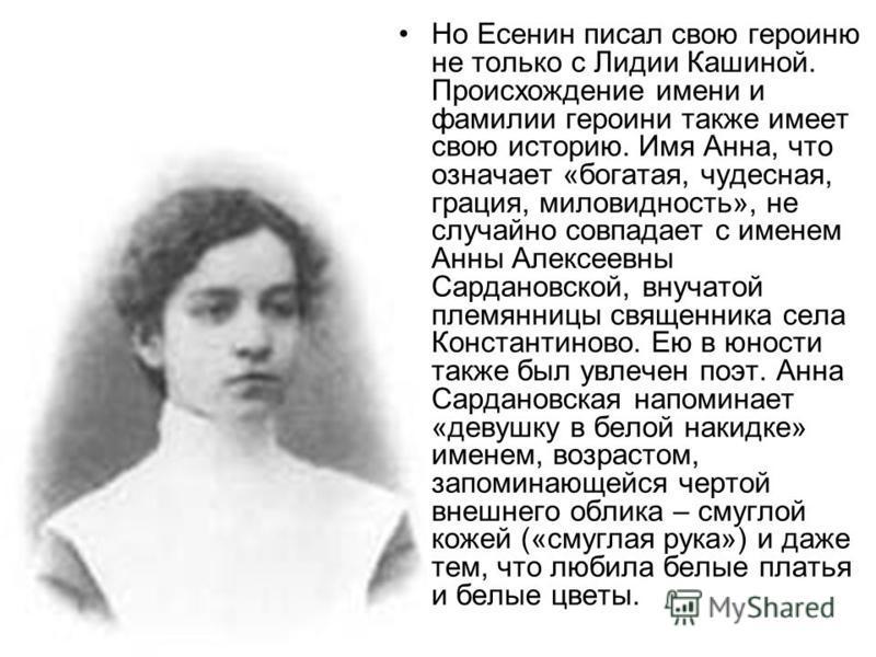 Но Есенин писал свою героиню не только с Лидии Кашиной. Происхождение имени и фамилии героини также имеет свою историю. Имя Анна, что означает «богатая, чудесная, грация, миловидность», не случайно совпадает с именем Анны Алексеевны Сардановской, вну