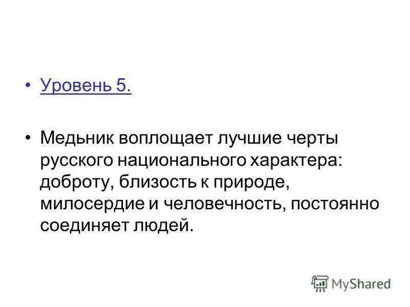 Уровень 5. Медьник воплощает лучшие черты русского национального характера: доброту, близость к природе, милосердие и человечность, постоянно соединяет людей.