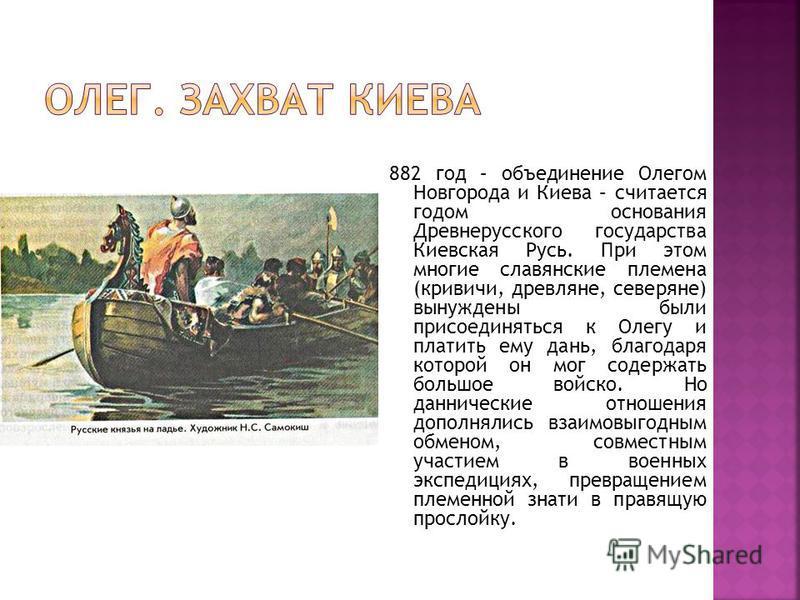 882 год – объединение Олегом Новгорода и Киева – считается годом основания Древнерусского государства Киевская Русь. При этом многие славянские племена (кривичи, древляне, северяне) вынуждены были присоединяться к Олегу и платить ему дань, благодаря