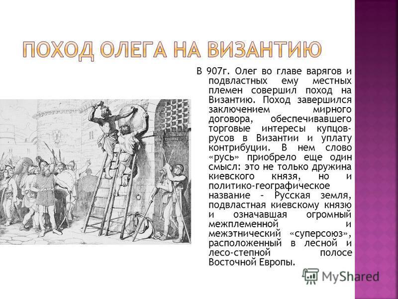 В 907 г. Олег во главе варягов и подвластных ему местных племен совершил поход на Византию. Поход завершился заключением мирного договора, обеспечивавшего торговые интересы купцов- трусов в Византии и уплату контрибуции. В нем слово «русь» приобрело
