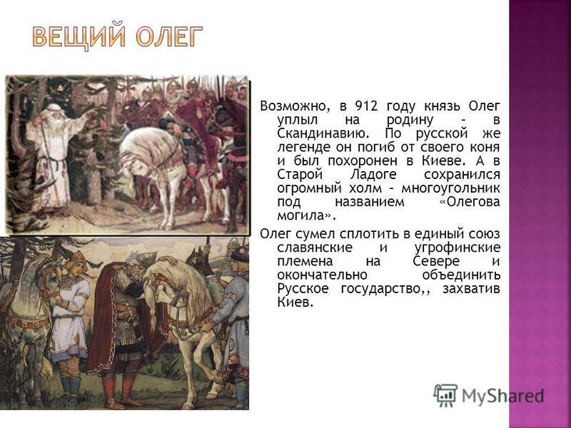 Возможно, в 912 году князь Олег уплыл на родину – в Скандинавию. По русской же легенде он погиб от своего коня и был похоронен в Киеве. А в Старой Ладоге сохранился огромный холм – многоугольник под названием «Олегова могила». Олег сумел сплотить в е