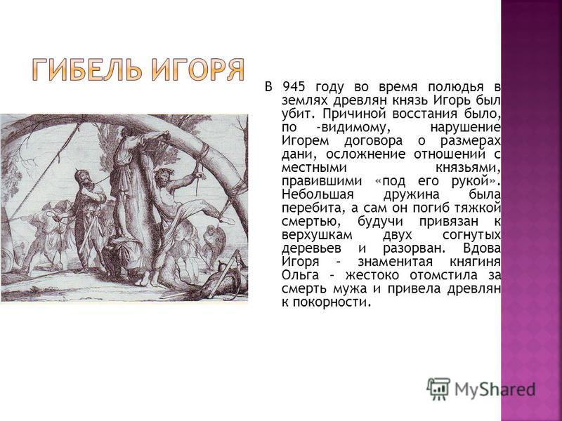 В 945 году во время полюдья в землях древлян князь Игорь был убит. Причиной восстания было, по -видимому, нарушение Игорем договора о размерах дани, осложнение отношений с местными князьями, правившими «под его рукой». Небольшая дружина была перебита