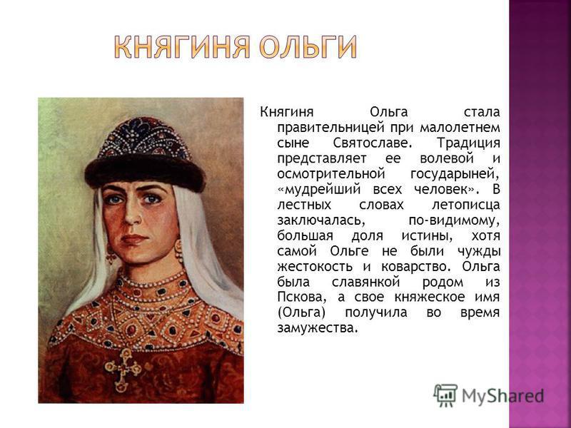 Княгиня Ольга стала правительницей при малолетнем сыне Святославе. Традиция представляет ее волевой и осмотрительной государыней, «мудрейший всех человек». В лестных словах летописца заключалась, по-видимому, большая доля истины, хотя самой Ольге не