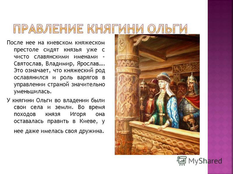 После нее на киевском княжеском престоле сидят князья уже с чисто славянскими именами – Святослав, Владимир, Ярослав…. Это означает, что княжеский род ославянился и роль варягов в управлении страной значительно уменьшилась. У княгини Ольги во владени