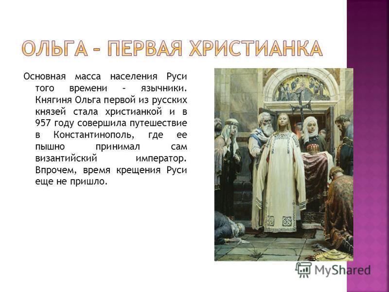 Основная масса населения Руси того времени – язычники. Княгиня Ольга первой из русских князей стала христианкой и в 957 году совершила путешествие в Константинополь, где ее пышно принимал сам византийский император. Впрочем, время крещения Руси еще н