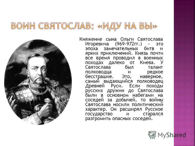 Княжение сына Ольги Святослава Игоревича (969-972 гг.) – это эпоха замечательных битв и ярких приключений. Князь почти все время проводил в военных походах далеко от Киева. У Святослава был талант полководца и редкое бесстрашие. Это, наверное, самый