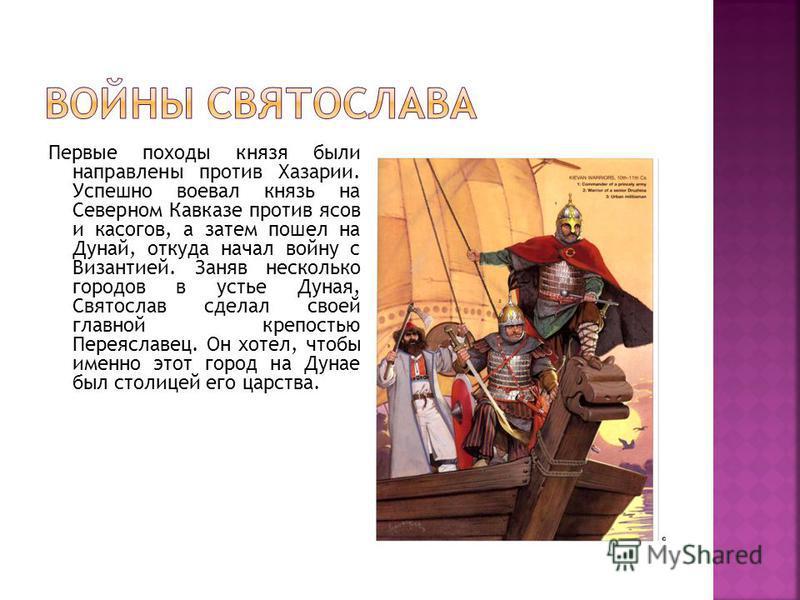 Первые походы князя были направлены против Хазарии. Успешно воевал князь на Северном Кавказе против ясов и касогов, а затем пошел на Дунай, откуда начал войну с Византией. Заняв несколько городов в устье Дуная, Святослав сделал своей главной крепость