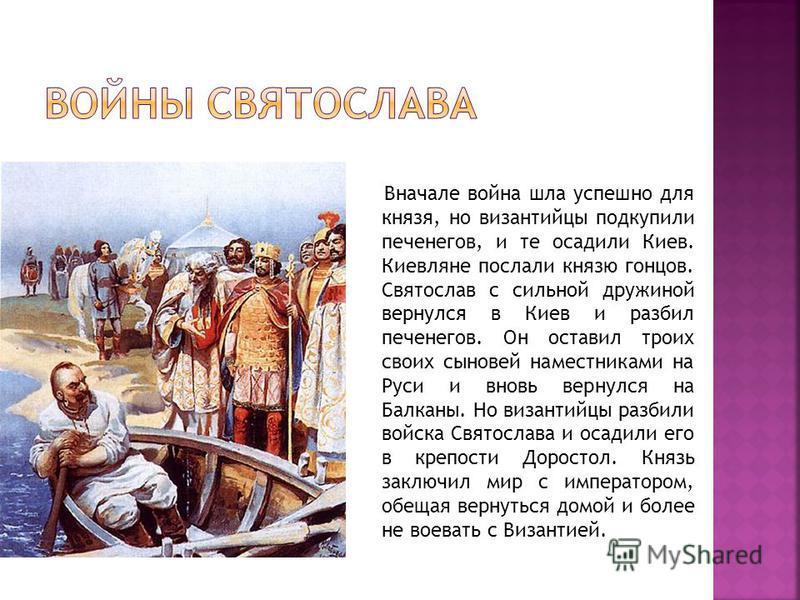 Вначале война шла успешно для князя, но византийцы подкупили печенегов, и те осадили Киев. Киевляне послали князю гонцов. Святослав с сильной дружиной вернулся в Киев и разбил печенегов. Он оставил троих своих сыновей наместниками на Руси и вновь вер