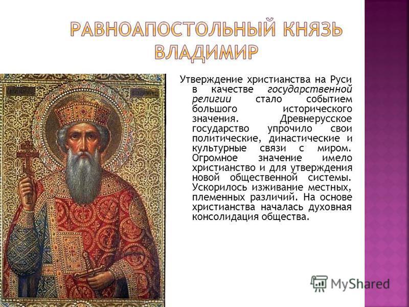 Утверждение христианства на Руси в качестве государственной религии стало событием большого исторического значения. Древнерусское государство упрочило свои политические, династические и культурные связи с миром. Огромное значение имело христианство и