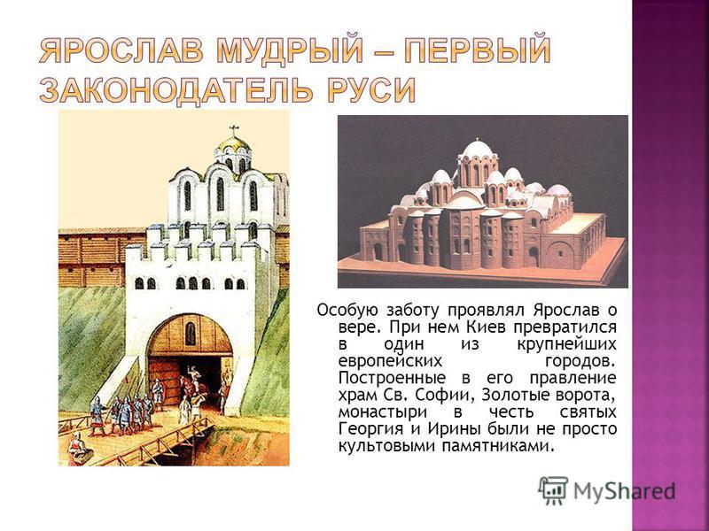 Особую заботу проявлял Ярослав о вере. При нем Киев превратился в один из крупнейших европейских городов. Построенные в его правление храм Св. Софии, Золотые ворота, монастыри в честь святых Георгия и Ирины были не просто культовыми памятниками.