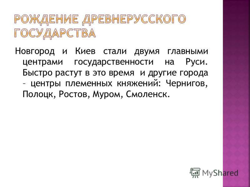 Новгород и Киев стали двумя главными центрами государственности на Руси. Быстро растут в это время и другие города – центры племенных княжений: Чернигов, Полоцк, Ростов, Муром, Смоленск.