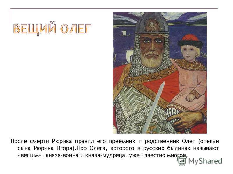 После смерти Рюрика правил его преемник и родственник Олег (опекун сына Рюрика Игоря).Про Олега, которого в русских былинах называют «вещим», князя-воина и князя-мудреца, уже известно многое.