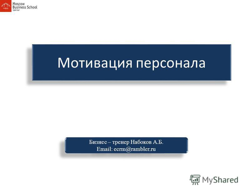 Мотивация персонала Бизнес – тренер Набоков А.Б. Email: ecrm@rambler.ru Бизнес – тренер Набоков А.Б. Email: ecrm@rambler.ru