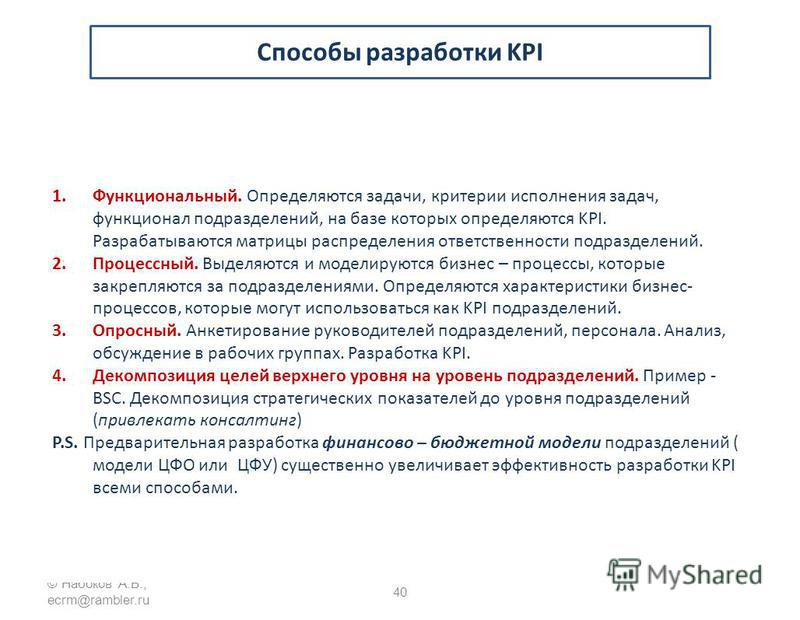 © Набоков А.Б., ecrm@rambler.ru 40 Способы разработки KPI 1.Функциональный. Определяются задачи, критерии исполнения задач, функционал подразделений, на базе которых определяются KPI. Разрабатываются матрицы распределения ответственности подразделени
