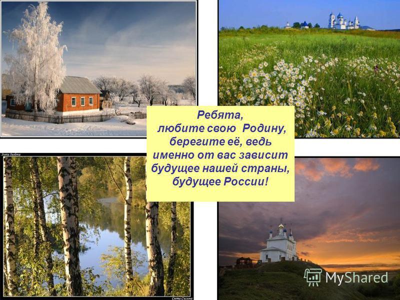 Ребята, любите свою Родину, берегите её, ведь именно от вас зависит будущее нашей страны, будущее России!