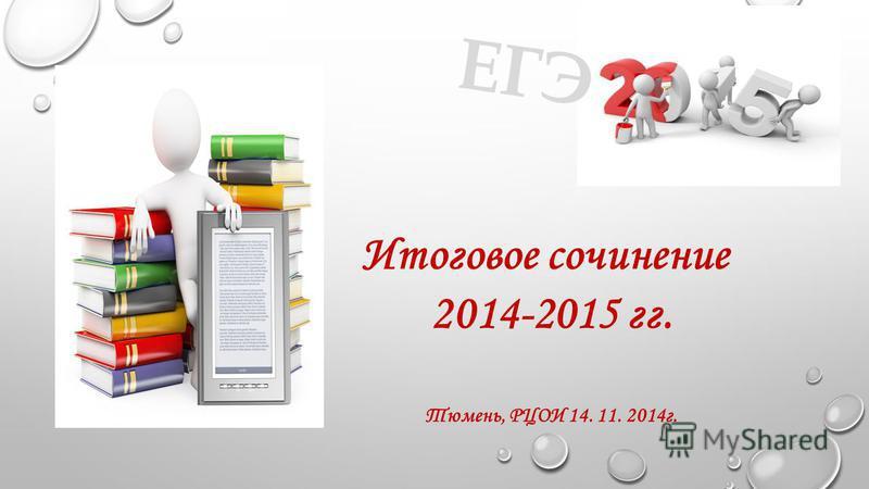 Итоговое сочинение 2014-2015 гг. Тюмень, РЦОИ 14. 11. 2014 г. ЕГЭ