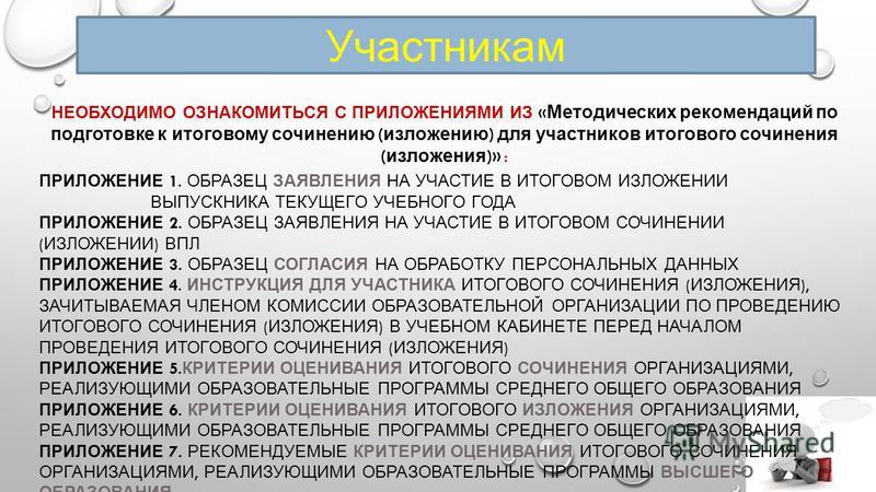 Участникам НЕОБХОДИМО ОЗНАКОМИТЬСЯ С ПРИЛОЖЕНИЯМИ ИЗ « Методических рекомендаций по подготовке к итоговому сочинению ( изложению ) для участников итогового сочинения ( изложения )» : ПРИЛОЖЕНИЕ 1. ОБРАЗЕЦ ЗАЯВЛЕНИЯ НА УЧАСТИЕ В ИТОГОВОМ ИЗЛОЖЕНИИ ВЫП