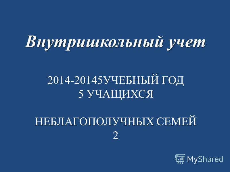 2014-20145УЧЕБНЫЙ ГОД 5 УЧАЩИХСЯ НЕБЛАГОПОЛУЧНЫХ СЕМЕЙ 2 Внутришкольный учет