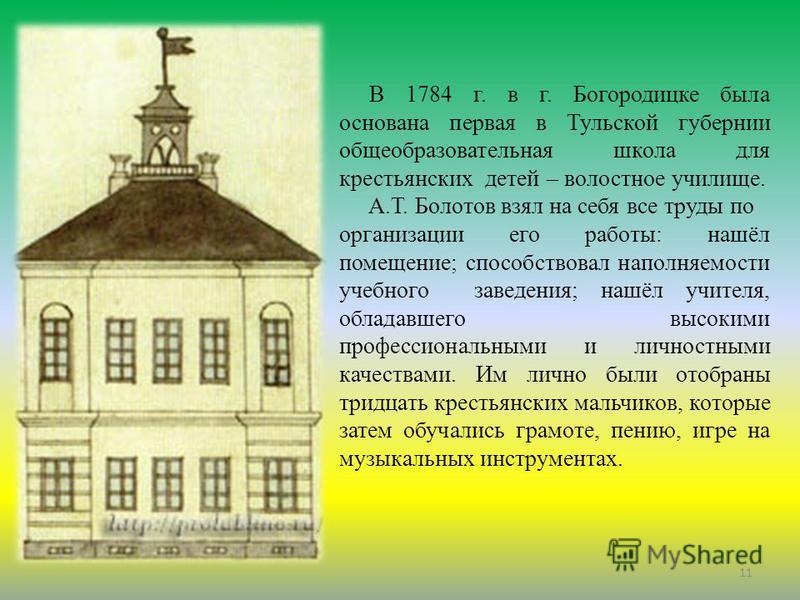 . В 1784 г. в г. Богородицке была основана первая в Тульской губернии общеобразовательная школа для крестьянских детей – волостное училище. А.Т. Болотов взял на себя все труды по организации его работы: нашёл помещение; способствовал наполняемости уч