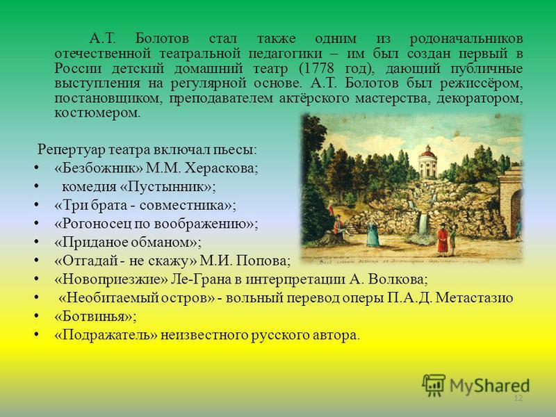 А.Т. Болотов стал также одним из родоначальников отечественной театральной педагогики – им был создан первый в России детский домашний театр (1778 год), дающий публичные выступления на регулярной основе. А.Т. Болотов был режиссёром, постановщиком, пр