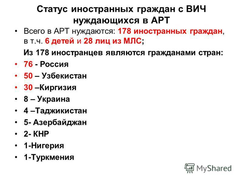 Статус иностранных граждан с ВИЧ нуждающихся в АРТ Всего в АРТ нуждаются: 178 иностранных граждан, в т.ч. 6 детей и 28 лиц из МЛС; Из 178 иностранцев являются гражданами стран: 76 - Россия 50 – Узбекистан 30 –Киргизия 8 – Украина 4 –Таджикистан 5- Аз