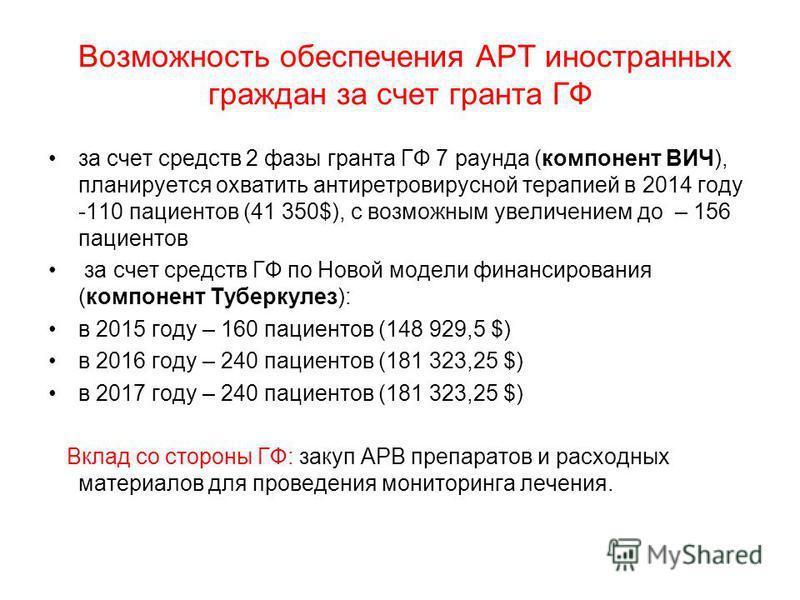 Возможность обеспечения АРТ иностранных граждан за счет гранта ГФ за счет средств 2 фазы гранта ГФ 7 раунда (компонент ВИЧ), планируется охватить антиретровирусной терапией в 2014 году -110 пациентов (41 350$), с возможным увеличением до – 156 пациен