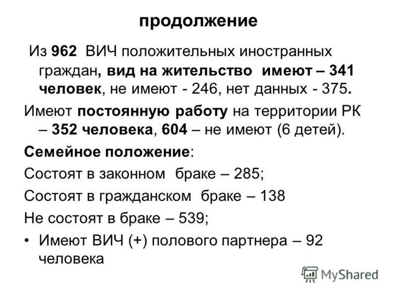 продолжение Из 962 ВИЧ положительных иностранных граждан, вид на жительство имеют – 341 человек, не имеют - 246, нет данных - 375. Имеют постоянную работу на территории РК – 352 человека, 604 – не имеют (6 детей). Семейное положение: Состоят в законн