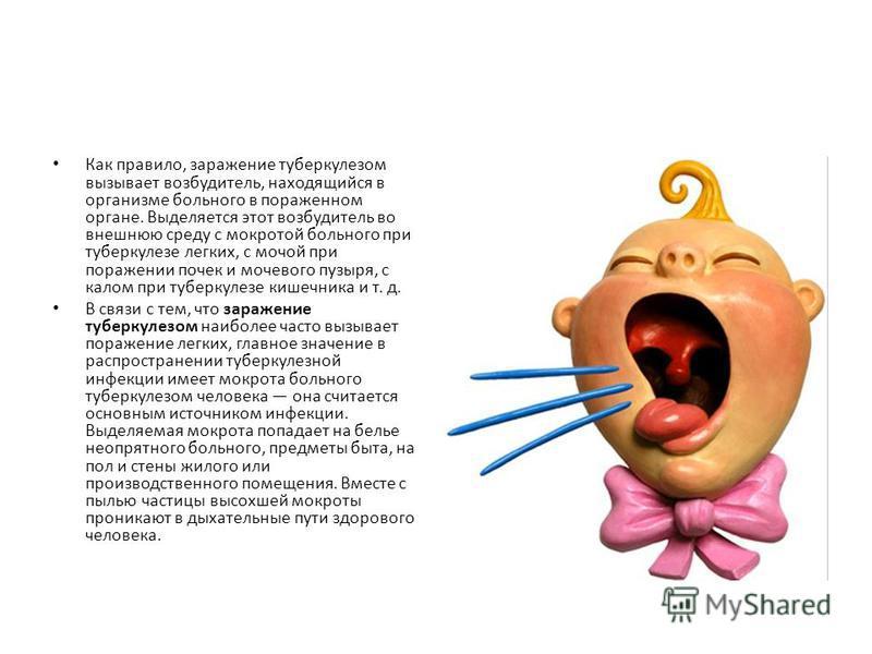 Как правило, заражение туберкулезом вызывает возбудитель, находящийся в организме больного в пораженном органе. Выделяется этот возбудитель во внешнюю среду с мокротой больного при туберкулезе легких, с мочой при поражении почек и мочевого пузыря, с