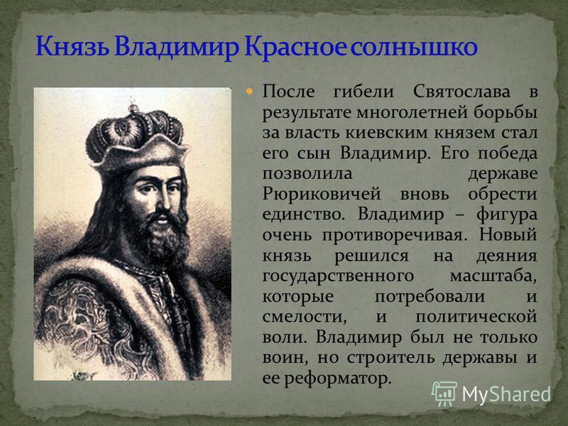 После гибели Святослава в результате многолетней борьбы за власть киевским князем стал его сын Владимир. Его победа позволила державе Рюриковичей вновь обрести единство. Владимир – фигура очень противоречивая. Новый князь решился на деяния государств