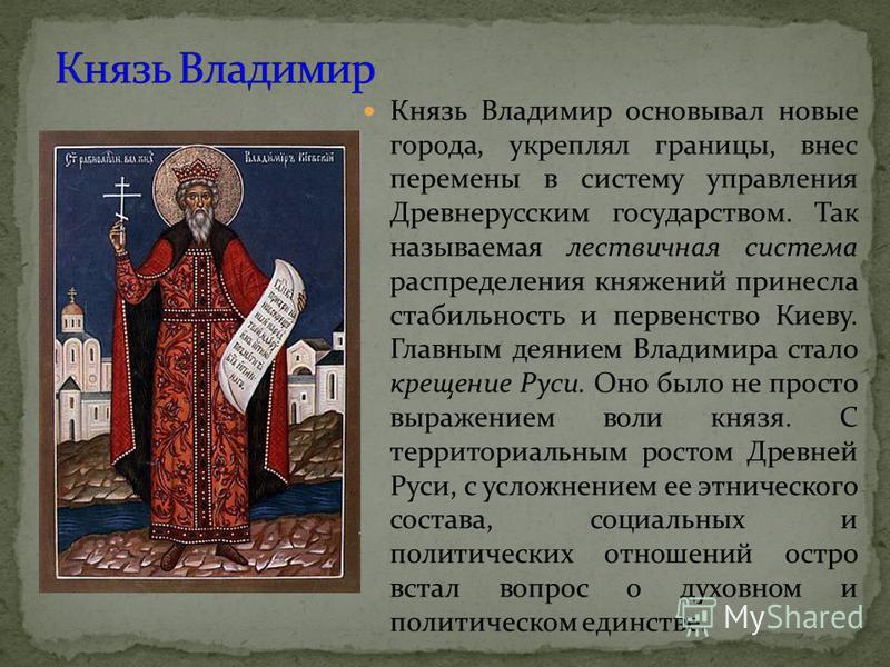 Князь Владимир основывал новые города, укреплял границы, внес перемены в систему управления Древнерусским государством. Так называемая лествичная система распределения княжений принесла стабильность и первенство Киеву. Главным деянием Владимира стало
