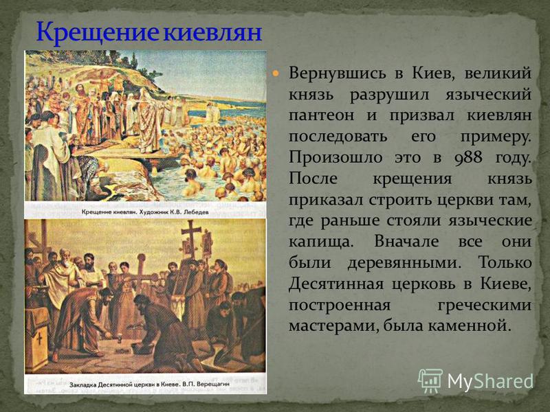 Вернувшись в Киев, великий князь разрушил языческий пантеон и призвал киевлян последовать его примеру. Произошло это в 988 году. После крещения князь приказал строить церкви там, где раньше стояли языческие капища. Вначале все они были деревянными. Т