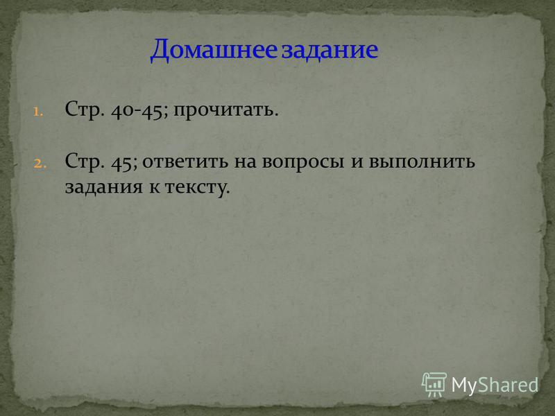 1. Стр. 40-45; прочитать. 2. Стр. 45; ответить на вопросы и выполнить задания к тексту.